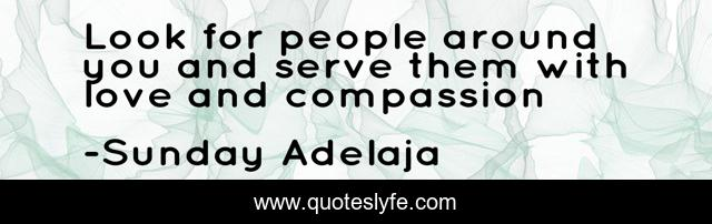 Look for people around you and serve them with love and compassion