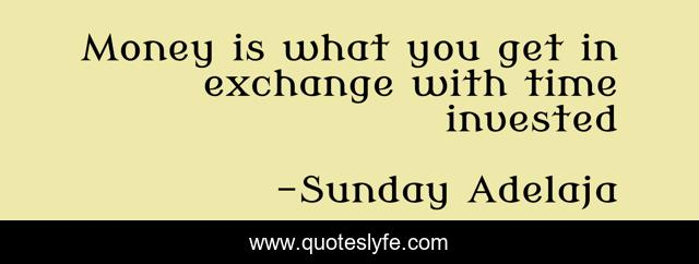 Money is what you get in exchange with time invested