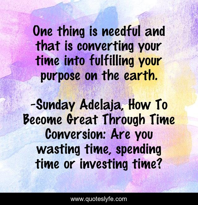One thing is needful and that is converting your time into fulfilling your purpose on the earth.