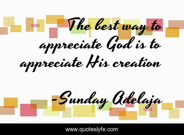 The best way to appreciate God is to appreciate His creation