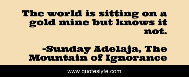 The world is sitting on a gold mine but knows it not.