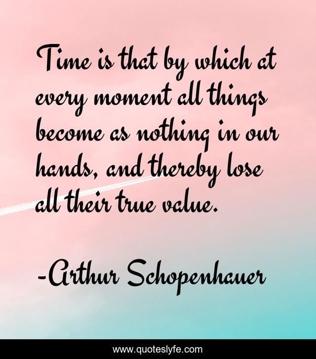 Time is that by which at every moment all things become as nothing in our hands, and thereby lose all their true value.
