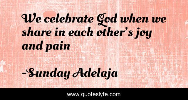 We celebrate God when we share in each other's joy and pain