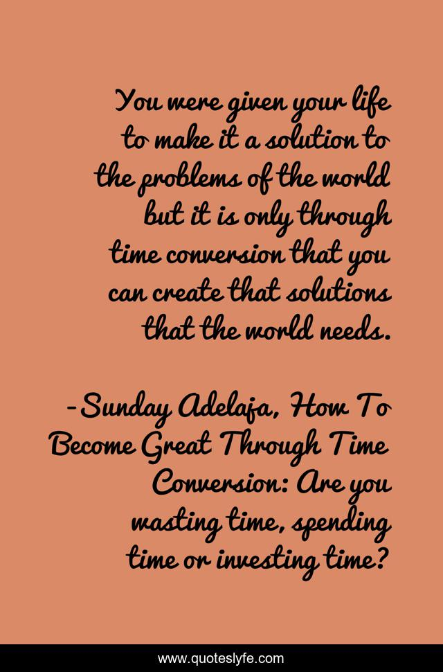 You were given your life to make it a solution to the problems of the world but it is only through time conversion that you can create that solutions that the world needs.