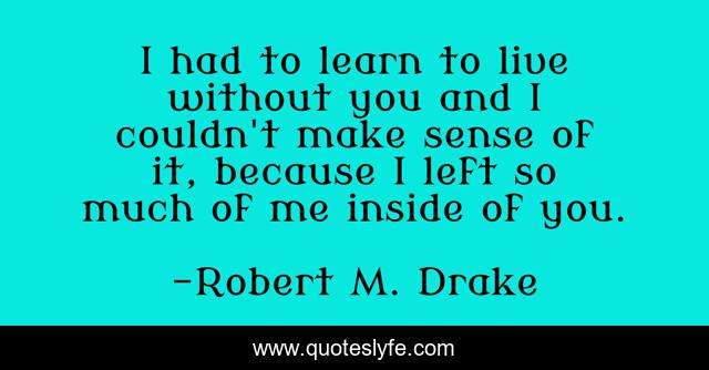 I had to learn to live without you and I couldn't make sense of it, because I left so much of me inside of you.