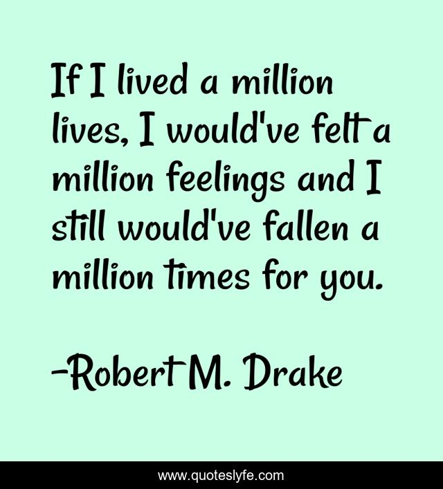 If I lived a million lives, I would've felt a million feelings and I still would've fallen a million times for you.