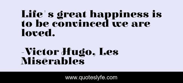 Life's great happiness is to be convinced we are loved.