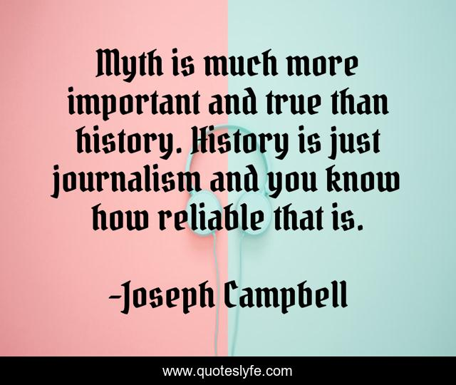 Myth is much more important and true than history. History is just journalism and you know how reliable that is.