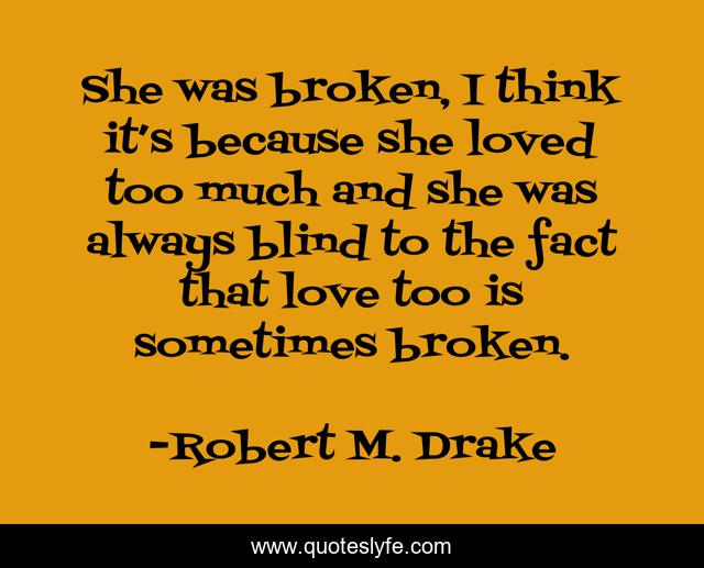 She was broken, I think it's because she loved too much and she was always blind to the fact that love too is sometimes broken.