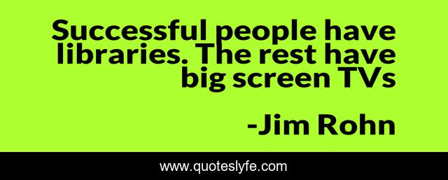 Successful people have libraries. The rest have big screen TVs