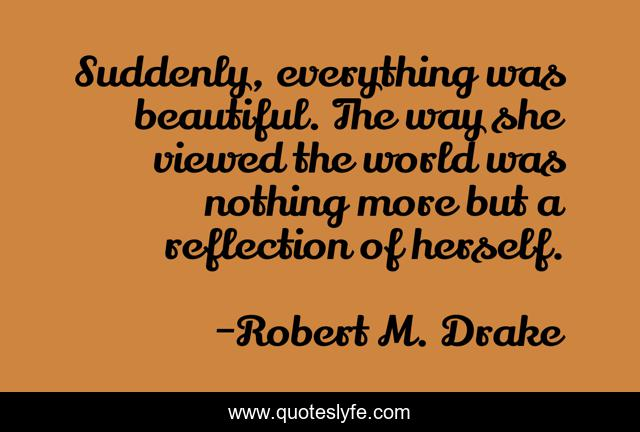 Suddenly, everything was beautiful. The way she viewed the world was nothing more but a reflection of herself.