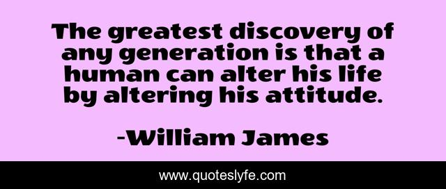 The greatest discovery of any generation is that a human can alter his life by altering his attitude.