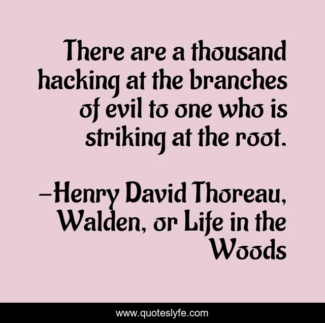 There are a thousand hacking at the branches of evil to one who is striking at the root.