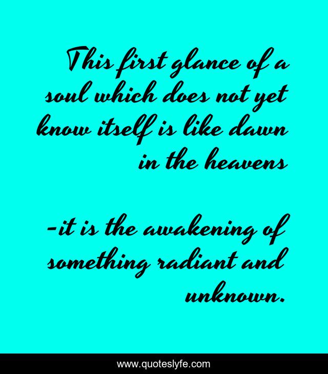 This first glance of a soul which does not yet know itself is like dawn in the heavens