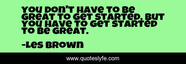 you don't have to be great to get started, but you have to get started to be great.