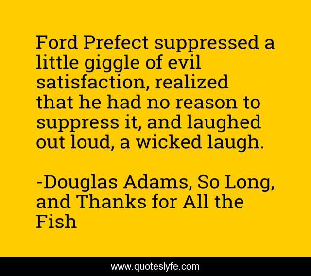 Ford Prefect suppressed a little giggle of evil satisfaction, realized that he had no reason to suppress it, and laughed out loud, a wicked laugh.