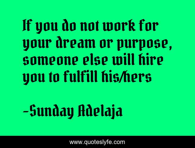If you do not work for your dream or purpose, someone else will hire you to fulfill his/hers
