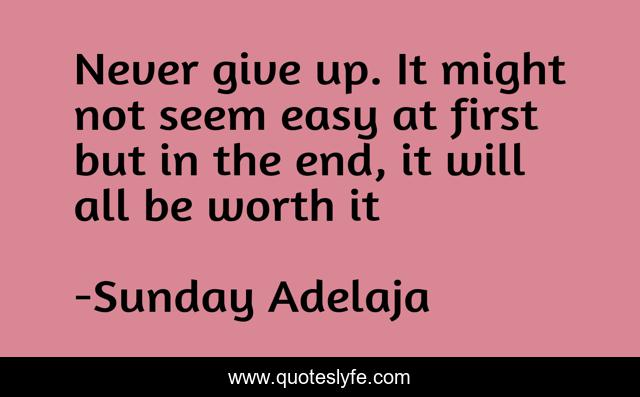 Never give up. It might not seem easy at first but in the end, it will all be worth it