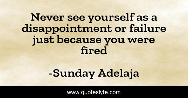 Never see yourself as a disappointment or failure just because you were fired