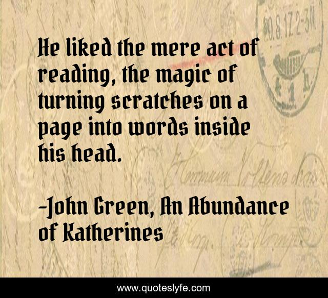 He liked the mere act of reading, the magic of turning scratches on a page into words inside his head.