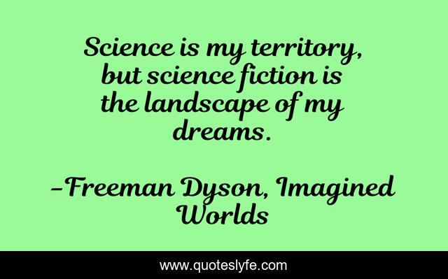 Science is my territory, but science fiction is the landscape of my dreams.