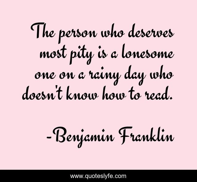 The person who deserves most pity is a lonesome one on a rainy day who doesn't know how to read.