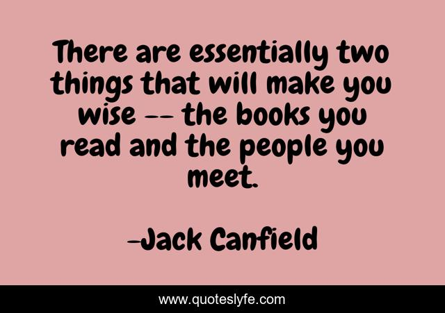 There are essentially two things that will make you wise -- the books you read and the people you meet.