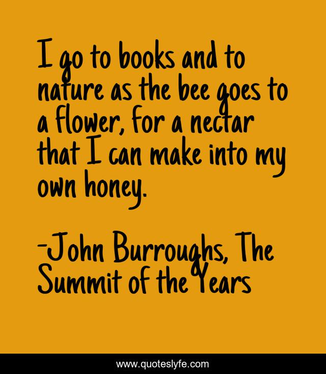 I go to books and to nature as the bee goes to a flower, for a nectar that I can make into my own honey.