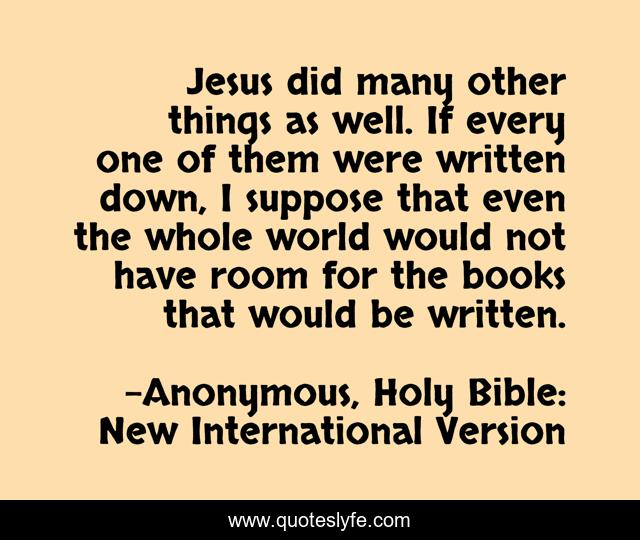 Jesus did many other things as well. If every one of them were written down, I suppose that even the whole world would not have room for the books that would be written.