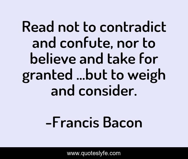 Read not to contradict and confute, nor to believe and take for granted ...but to weigh and consider.