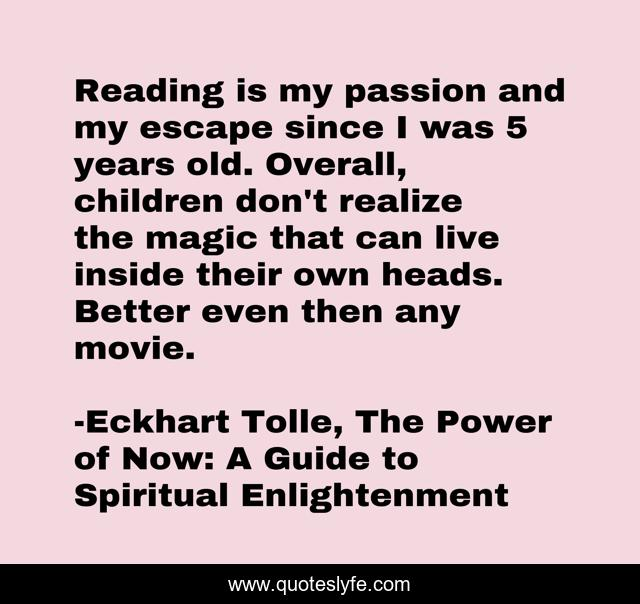 Reading is my passion and my escape since I was 5 years old. Overall, children don't realize the magic that can live inside their own heads. Better even then any movie.
