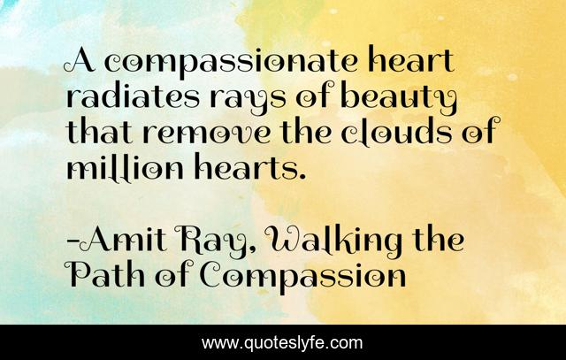A compassionate heart radiates rays of beauty that remove the clouds of million hearts.