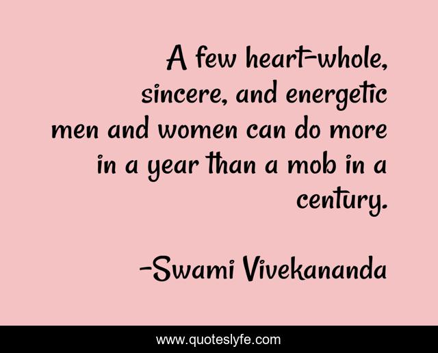 A few heart-whole, sincere, and energetic men and women can do more in a year than a mob in a century.
