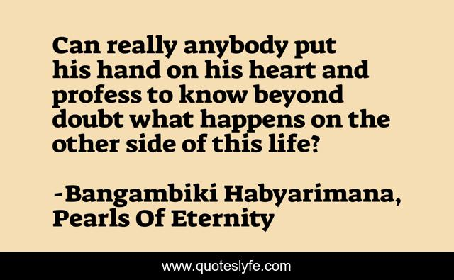 Can really anybody put his hand on his heart and profess to know beyond doubt what happens on the other side of this life?