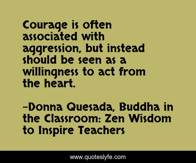Courage is often associated with aggression, but instead should be seen as a willingness to act from the heart.
