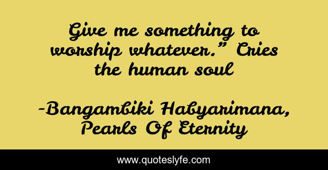 """Give me something to worship whatever."""" Cries the human soul"""