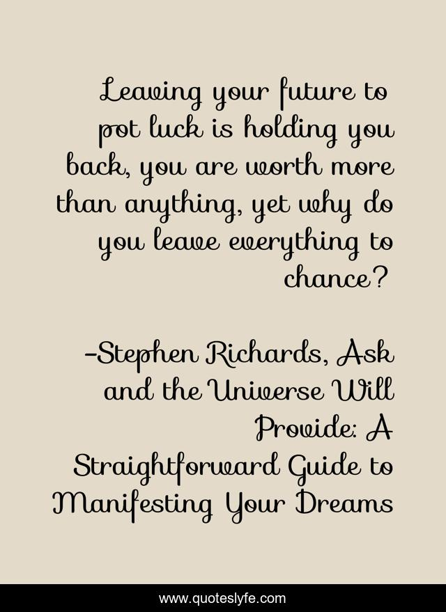 Leaving your future to pot luck is holding you back, you are worth more than anything, yet why do you leave everything to chance?