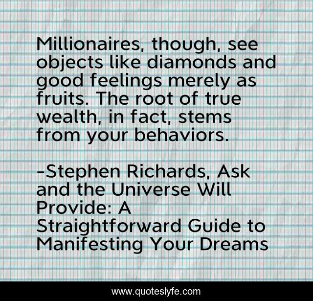 Millionaires, though, see objects like diamonds and good feelings merely as fruits. The root of true wealth, in fact, stems from your behaviors.