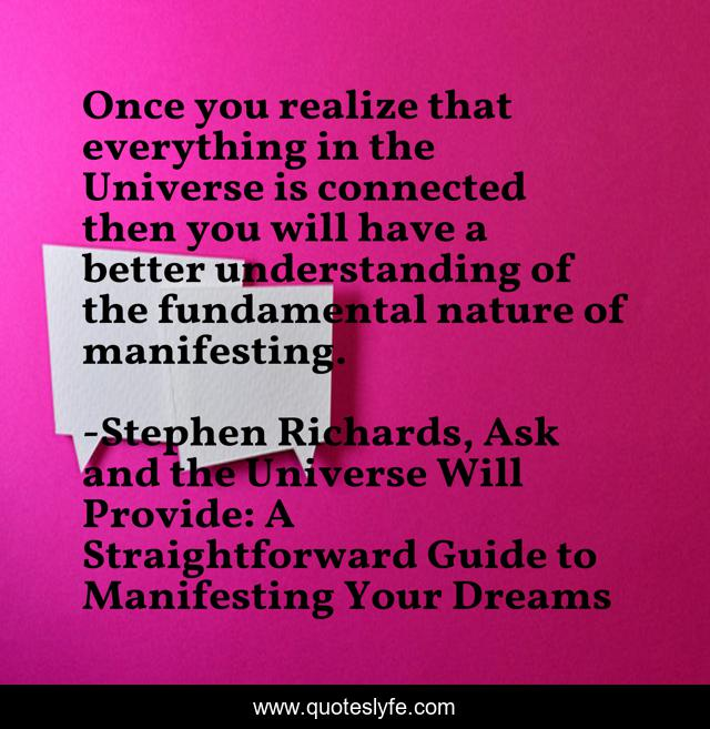 Once you realize that everything in the Universe is connected then you will have a better understanding of the fundamental nature of manifesting.