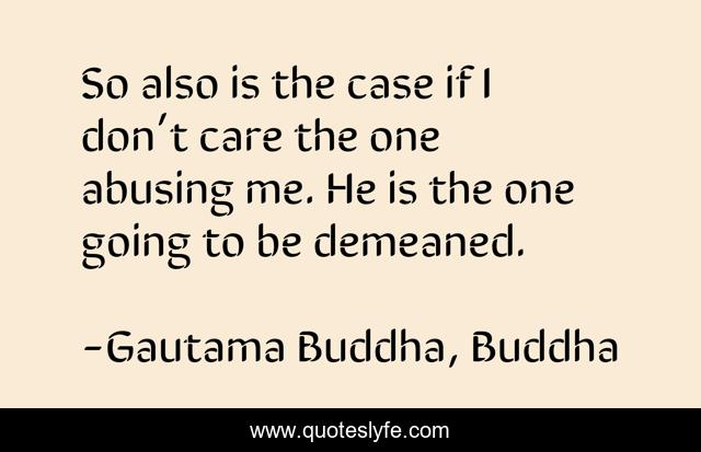 So also is the case if I don't care the one abusing me. He is the one going to be demeaned.