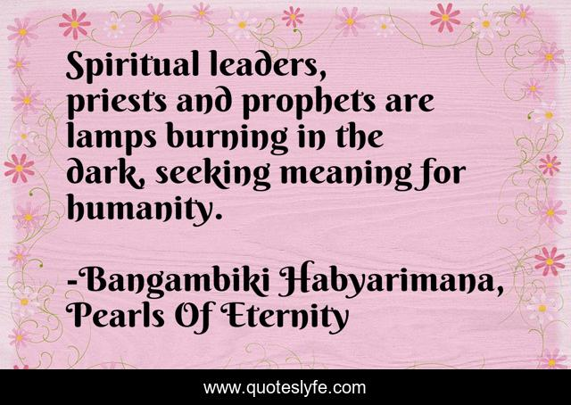 Spiritual leaders, priests and prophets are lamps burning in the dark, seeking meaning for humanity.