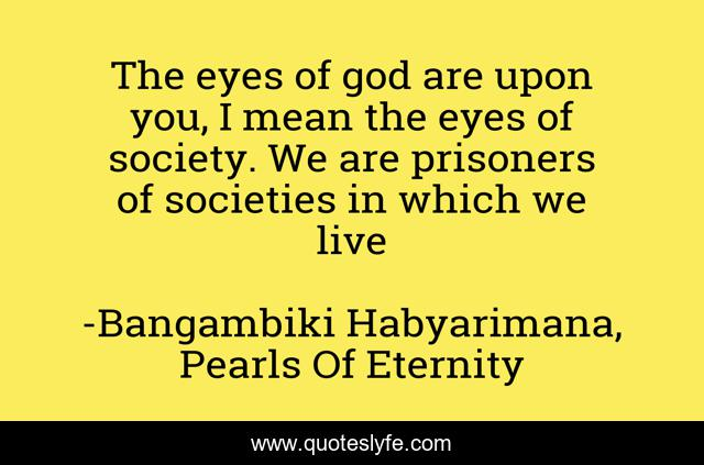 The eyes of god are upon you, I mean the eyes of society. We are prisoners of societies in which we live