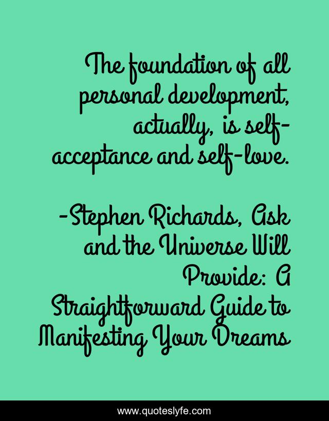 The foundation of all personal development, actually, is self-acceptance and self-love.