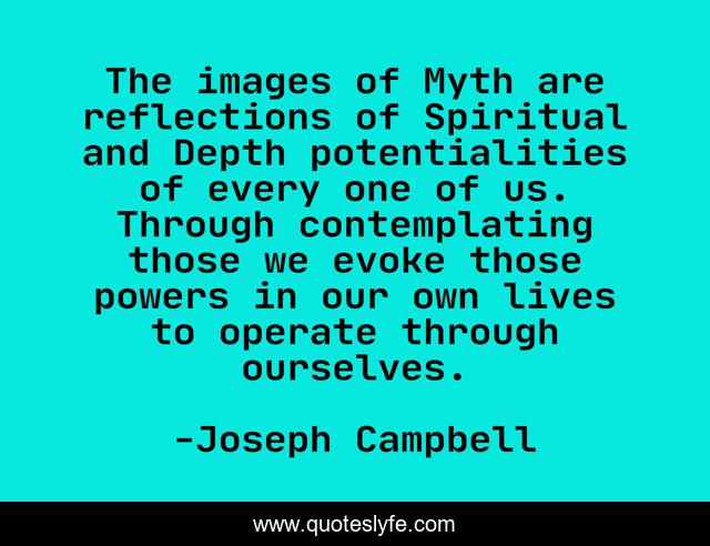 The images of Myth are reflections of Spiritual and Depth potentialities of every one of us. Through contemplating those we evoke those powers in our own lives to operate through ourselves.