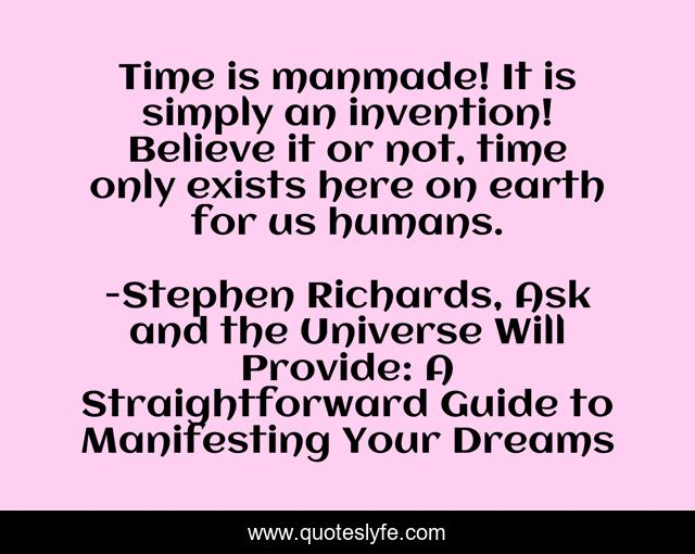 Time is manmade! It is simply an invention! Believe it or not, time only exists here on earth for us humans.