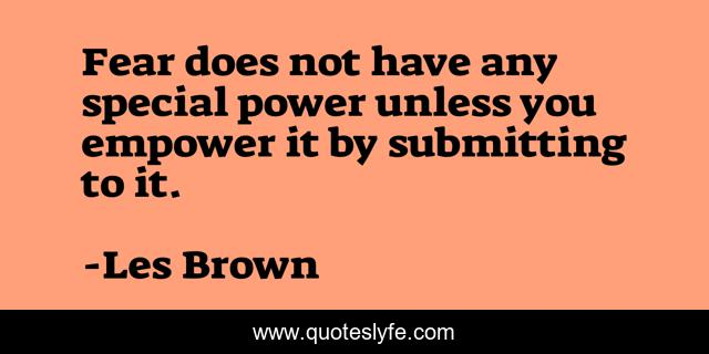 Fear does not have any special power unless you empower it by submitting to it.