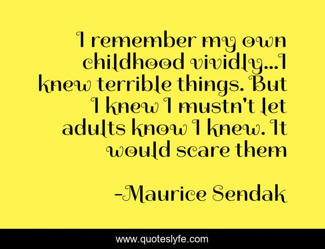 I remember my own childhood vividly...I knew terrible things. But I knew I mustn't let adults know I knew. It would scare them