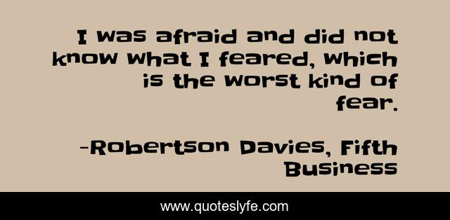 I was afraid and did not know what I feared, which is the worst kind of fear.