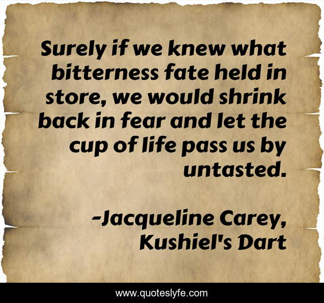 Surely if we knew what bitterness fate held in store, we would shrink back in fear and let the cup of life pass us by untasted.