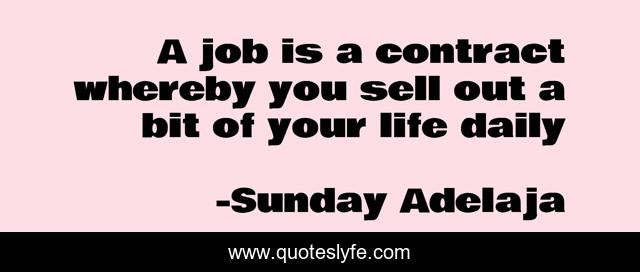 A job is a contract whereby you sell out a bit of your life daily